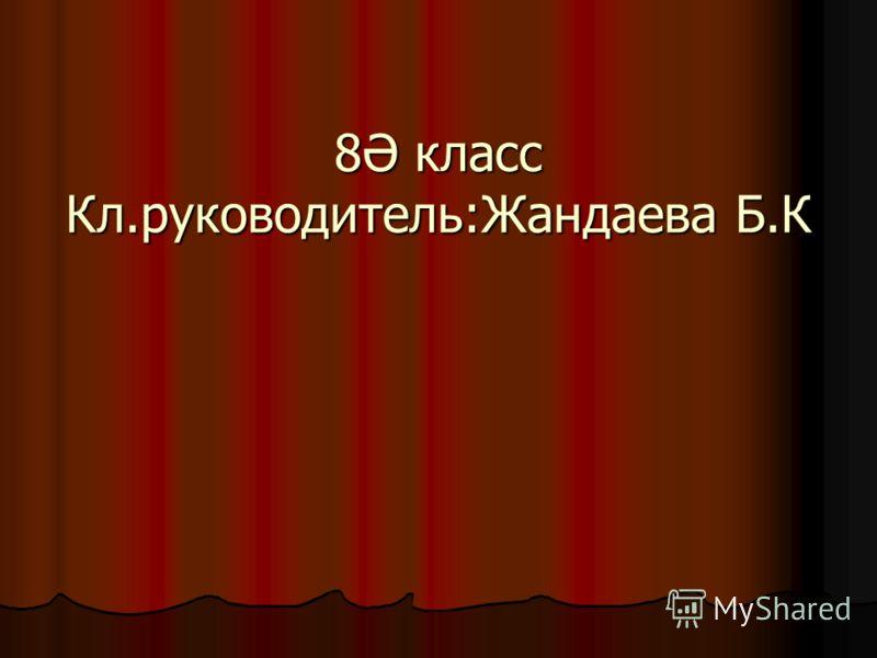 8Ә класс Кл.руководитель:Жандаева Б.К
