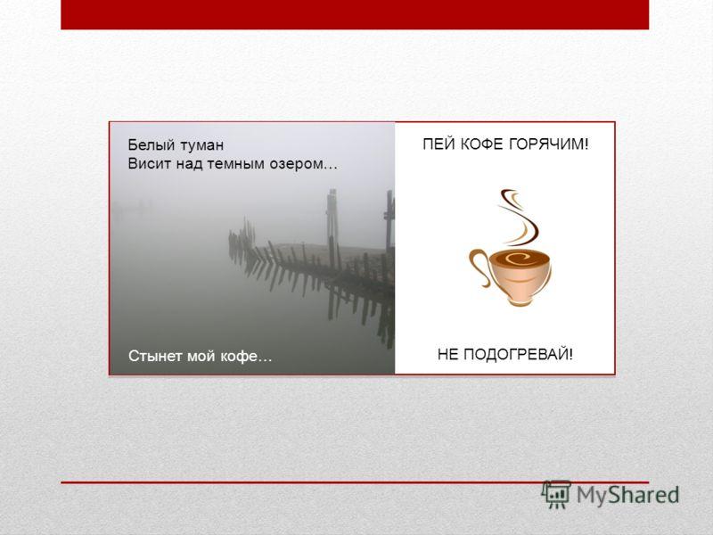 Белый туман Висит над темным озером… Стынет мой кофе… ПЕЙ КОФЕ ГОРЯЧИМ! НЕ ПОДОГРЕВАЙ!