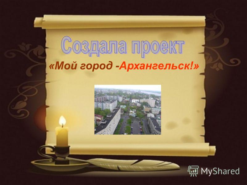 «Мой город -Архангельск!»