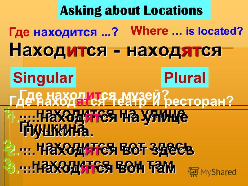 Находится - находятся 1.....находится на улице Пушкина. 2.... находится вот здесь 3....находится вон там SingularPlural Asking about Locations Где находится...? Where … is located? Где находится музей? Где находятся театр и ресторан? 1.....находятся