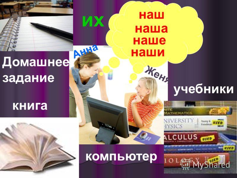 Анна Женя Домашнее задание учебники книга компьютер наш наша наше наши их