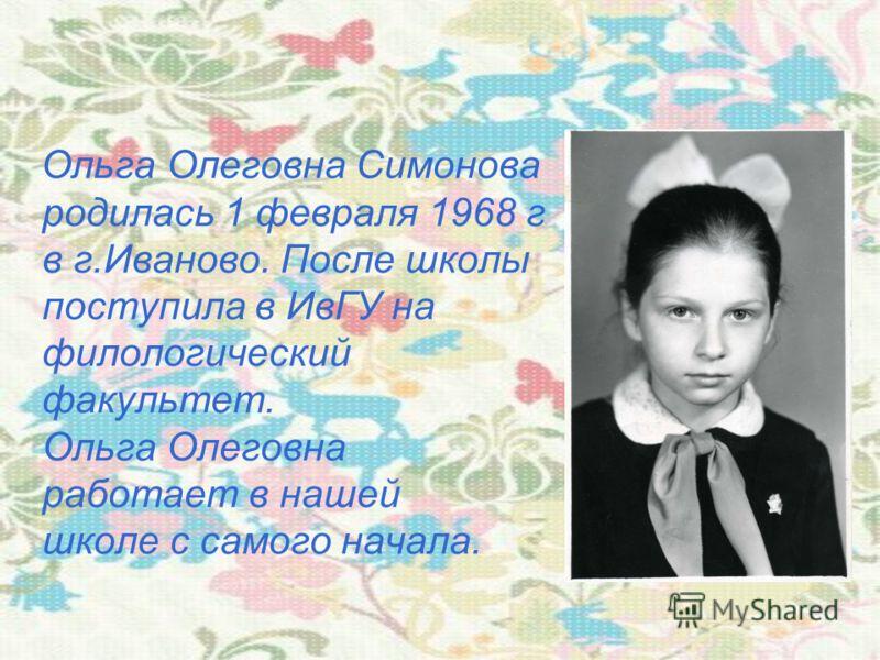 Ольга Олеговна Симонова родилась 1 февраля 1968 г в г.Иваново. После школы поступила в ИвГУ на филологический факультет. Ольга Олеговна работает в нашей школе с самого начала.