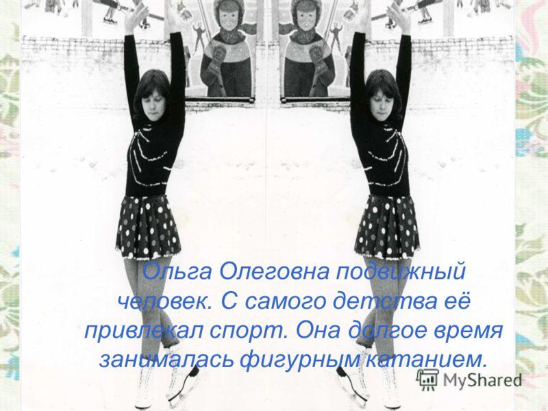 Ольга Олеговна подвижный человек. С самого детства её привлекал спорт. Она долгое время занималась фигурным катанием.