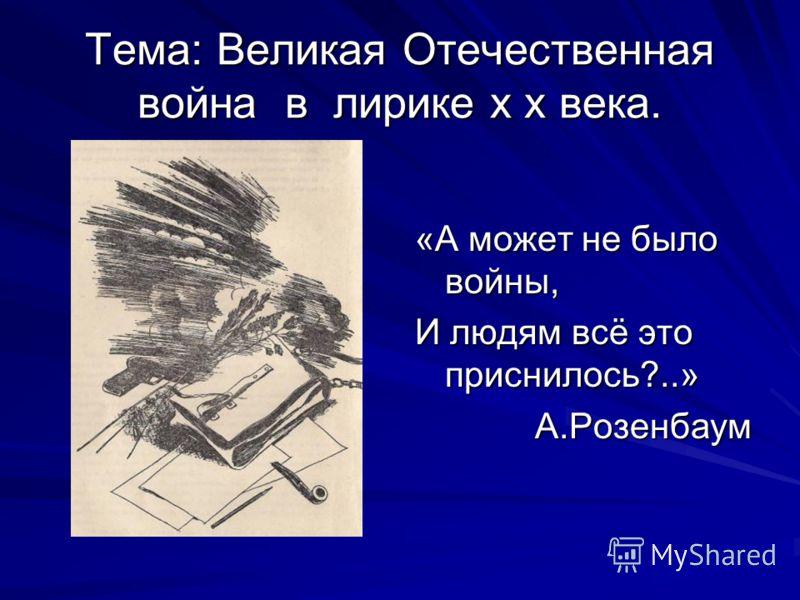 Тема: Великая Отечественная война в лирике х х века. «А может не было войны, И людям всё это приснилось?..» А.Розенбаум
