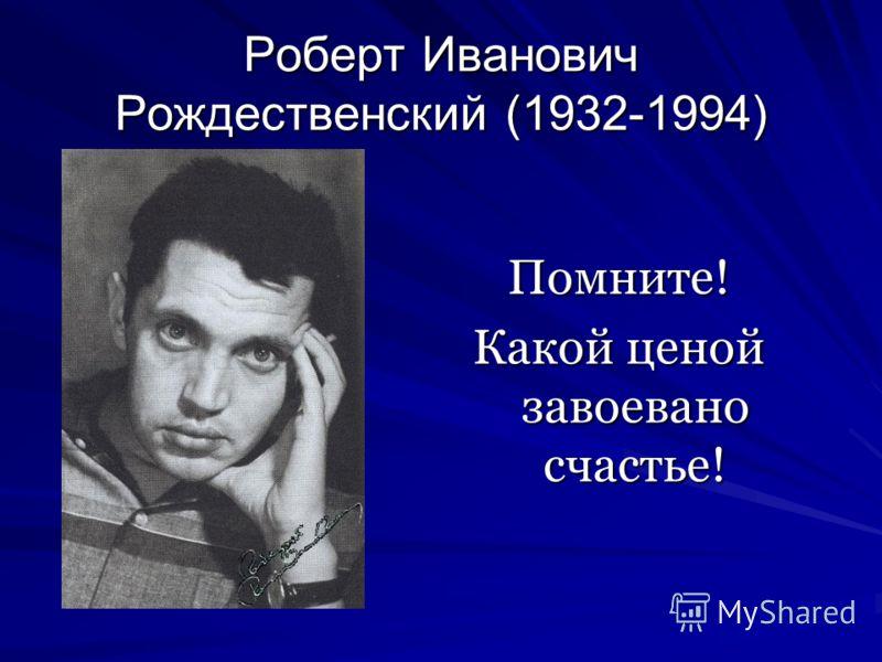 Роберт Иванович Рождественский (1932-1994) Помните! Какой ценой завоевано счастье!