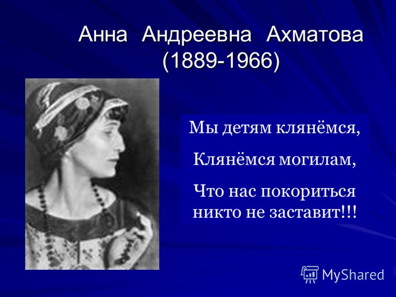 Анна Андреевна Ахматова (1889-1966) Мы детям клянёмся, Клянёмся могилам, Что нас покориться никто не заставит!!!
