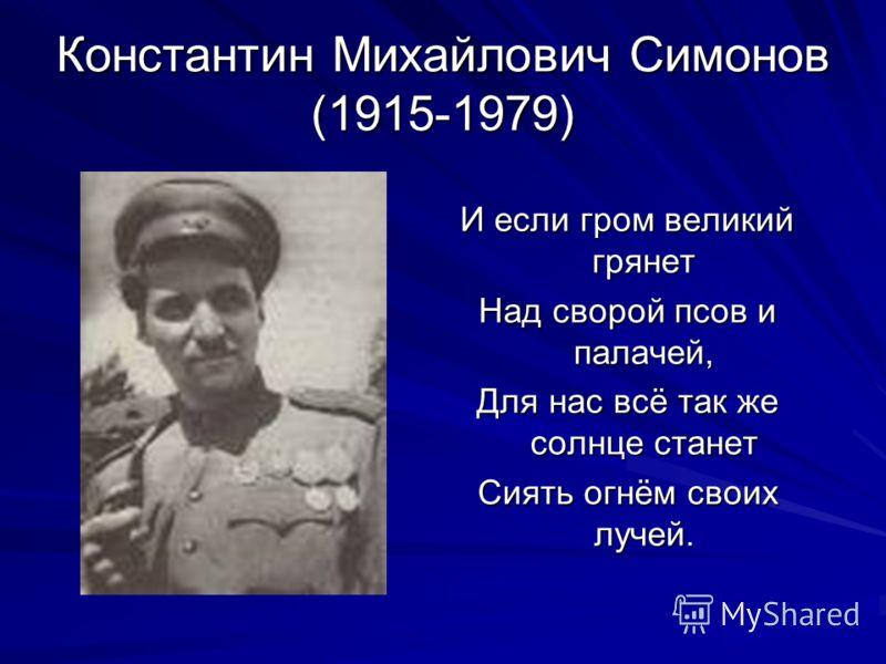 Константин Михайлович Симонов (1915-1979) И если гром великий грянет Над сворой псов и палачей, Для нас всё так же солнце станет Сиять огнём своих лучей.