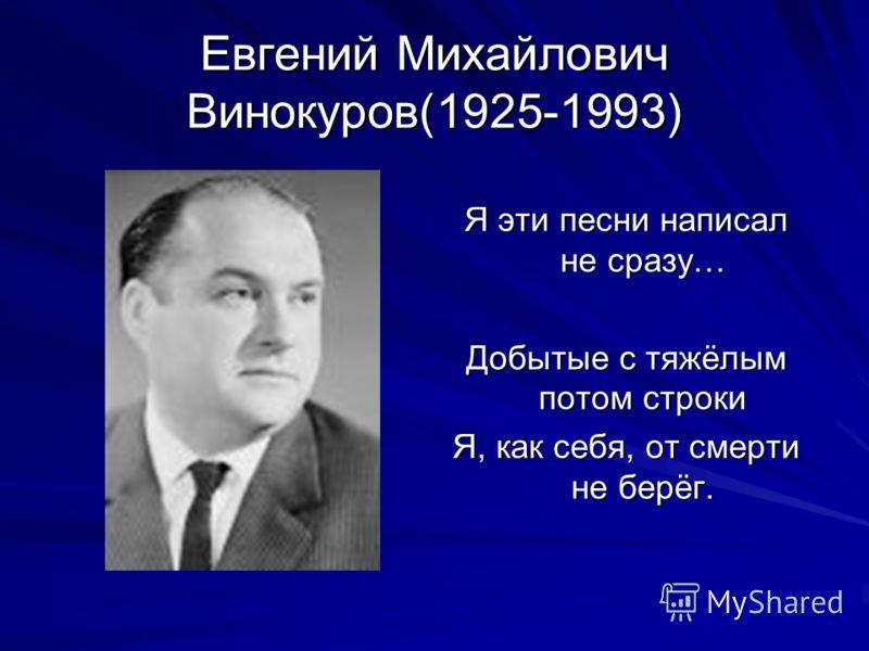Евгений Михайлович Винокуров(1925-1993) Я эти песни написал не сразу… Добытые с тяжёлым потом строки Я, как себя, от смерти не берёг.