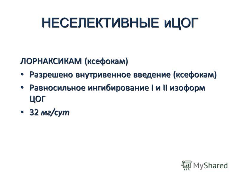 НЕСЕЛЕКТИВНЫЕ иЦОГ ЛОРНАКСИКАМ (ксефокам) Разрешено внутривенное введение (ксефокам) Разрешено внутривенное введение (ксефокам) Равносильное ингибирование I и II изоформ ЦОГ Равносильное ингибирование I и II изоформ ЦОГ 32 мг/сут 32 мг/сут