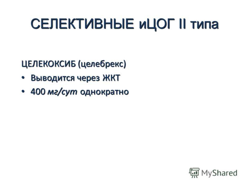 СЕЛЕКТИВНЫЕ иЦОГ II типа ЦЕЛЕКОКСИБ (целебрекс) Выводится через ЖКТ Выводится через ЖКТ 400 мг/сут однократно 400 мг/сут однократно