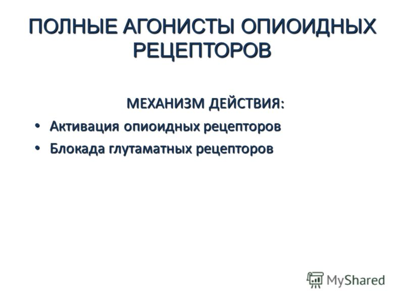 ПОЛНЫЕ АГОНИСТЫ ОПИОИДНЫХ РЕЦЕПТОРОВ МЕХАНИЗМ ДЕЙСТВИЯ: Активация опиоидных рецепторов Активация опиоидных рецепторов Блокада глутаматных рецепторов Блокада глутаматных рецепторов