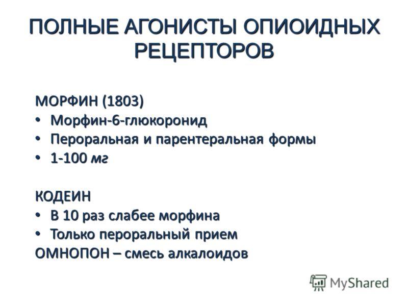 ПОЛНЫЕ АГОНИСТЫ ОПИОИДНЫХ РЕЦЕПТОРОВ МОРФИН (1803) Морфин-6-глюкоронид Морфин-6-глюкоронид Пероральная и парентеральная формы Пероральная и парентеральная формы 1-100 мг 1-100 мгКОДЕИН В 10 раз слабее морфина В 10 раз слабее морфина Только пероральны