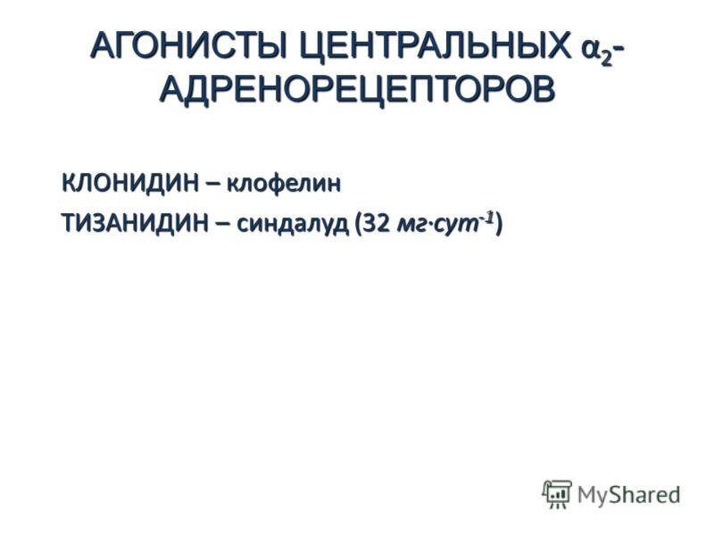 АГОНИСТЫ ЦЕНТРАЛЬНЫХ α 2 - АДРЕНОРЕЦЕПТОРОВ КЛОНИДИН – клофелин ТИЗАНИДИН – синдалуд (32 мг·сут -1 )