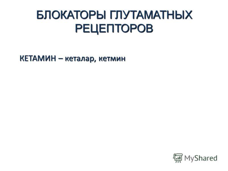 БЛОКАТОРЫ ГЛУТАМАТНЫХ РЕЦЕПТОРОВ КЕТАМИН – кеталар, кетмин