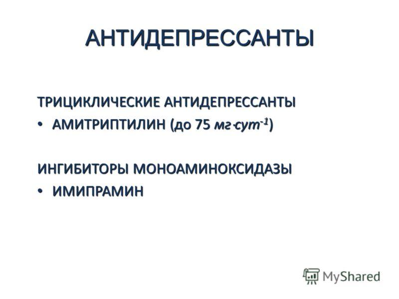 АНТИДЕПРЕССАНТЫ ТРИЦИКЛИЧЕСКИЕ АНТИДЕПРЕССАНТЫ АМИТРИПТИЛИН (до 75 мг сут -1 ) АМИТРИПТИЛИН (до 75 мг сут -1 ) ИНГИБИТОРЫ МОНОАМИНОКСИДАЗЫ ИМИПРАМИН ИМИПРАМИН