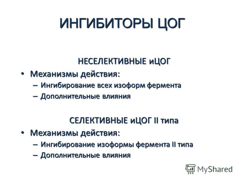 ИНГИБИТОРЫ ЦОГ НЕСЕЛЕКТИВНЫЕ иЦОГ Механизмы действия: Механизмы действия: – Ингибирование всех изоформ фермента – Дополнительные влияния СЕЛЕКТИВНЫЕ иЦОГ II типа Механизмы действия: Механизмы действия: – Ингибирование изоформы фермента II типа – Допо