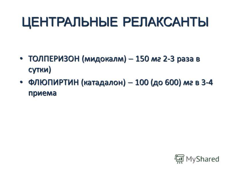 ЦЕНТРАЛЬНЫЕ РЕЛАКСАНТЫ ТОЛПЕРИЗОН (мидокалм) 150 мг 2-3 раза в сутки) ТОЛПЕРИЗОН (мидокалм) 150 мг 2-3 раза в сутки) ФЛЮПИРТИН (катадалон) 100 (до 600) мг в 3-4 приема ФЛЮПИРТИН (катадалон) 100 (до 600) мг в 3-4 приема