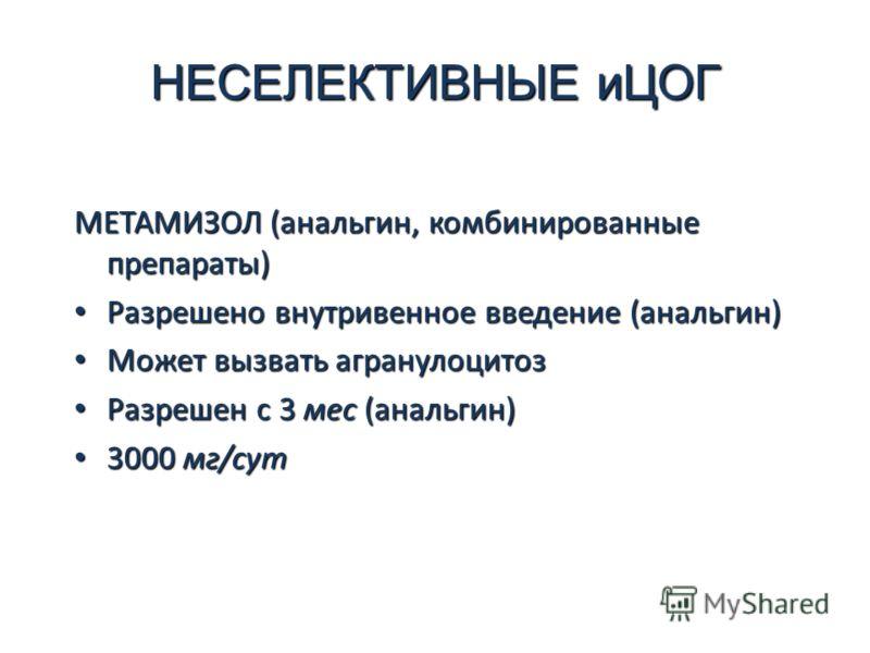 НЕСЕЛЕКТИВНЫЕ иЦОГ МЕТАМИЗОЛ (анальгин, комбинированные препараты) Разрешено внутривенное введение (анальгин) Разрешено внутривенное введение (анальгин) Может вызвать агранулоцитоз Может вызвать агранулоцитоз Разрешен с 3 мес (анальгин) Разрешен с 3
