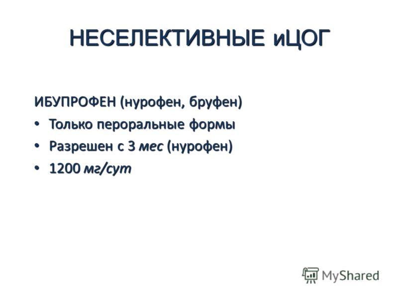 НЕСЕЛЕКТИВНЫЕ иЦОГ ИБУПРОФЕН (нурофен, бруфен) Только пероральные формы Только пероральные формы Разрешен с 3 мес (нурофен) Разрешен с 3 мес (нурофен) 1200 мг/сут 1200 мг/сут