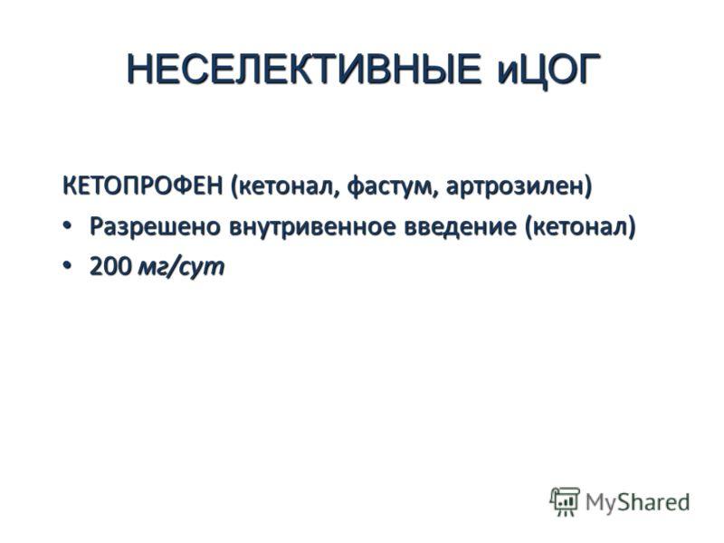 НЕСЕЛЕКТИВНЫЕ иЦОГ КЕТОПРОФЕН (кетонал, фастум, артрозилен) Разрешено внутривенное введение (кетонал) Разрешено внутривенное введение (кетонал) 200 мг/сут 200 мг/сут