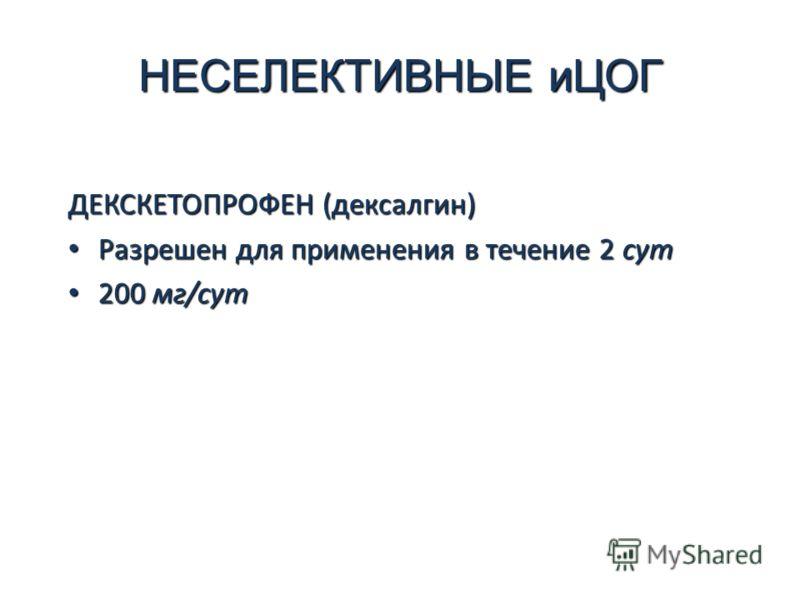 НЕСЕЛЕКТИВНЫЕ иЦОГ ДЕКСКЕТОПРОФЕН (дексалгин) Разрешен для применения в течение 2 сут Разрешен для применения в течение 2 сут 200 мг/сут 200 мг/сут