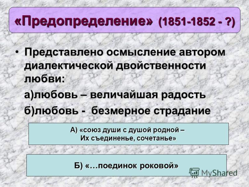 «Предопределение» (1851-1852 - ?) Представлено осмысление автором диалектической двойственности любви:Представлено осмысление автором диалектической двойственности любви: а)любовь – величайшая радость а)любовь – величайшая радость б)любовь - безмерно