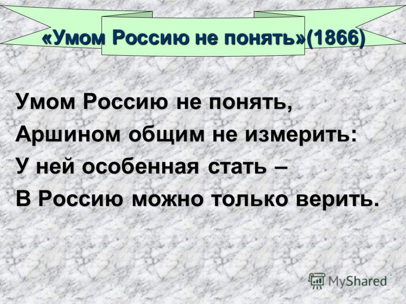 Умом Россию не понять, Аршином общим не измерить: У ней особенная стать – В Россию можно только верить. «Умом Россию не понять»(1866)