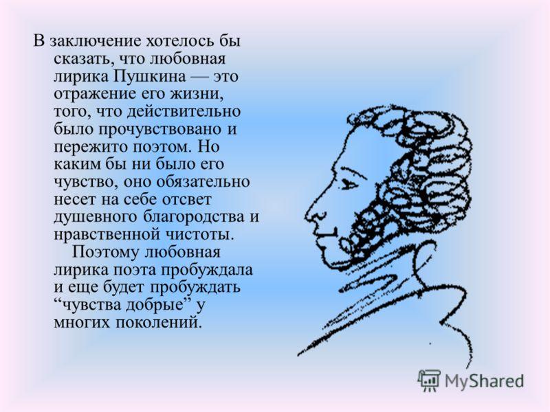 В заключение хотелось бы сказать, что любовная лирика Пушкина это отражение его жизни, того, что действительно было прочувствовано и пережито поэтом. Но каким бы ни было его чувство, оно обязательно несет на себе отсвет душевного благородства и нравс