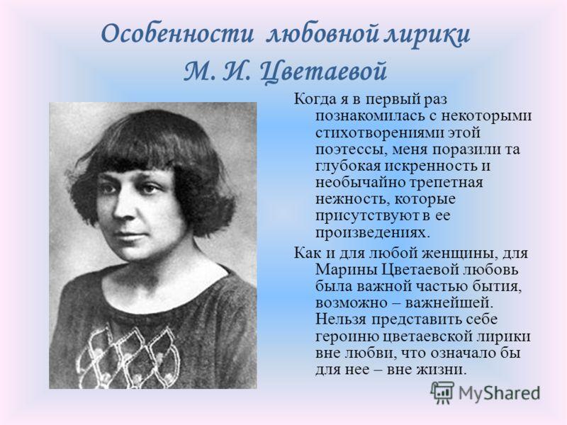 Особенности любовной лирики М. И. Цветаевой Когда я в первый раз познакомилась с некоторыми стихотворениями этой поэтессы, меня поразили та глубокая искренность и необычайно трепетная нежность, которые присутствуют в ее произведениях. Как и для любой
