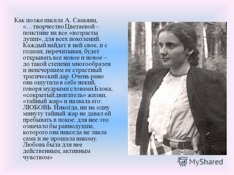Как позже писала А. Саакянц, «…творчество Цветаевой – поистине на все «возрасты души», для всех поколений. Каждый найдет в ней свое, и с годами, перечитывая, будет открывать все новое и новое – до такой степени многообразен и неисчерпаем ее страстный
