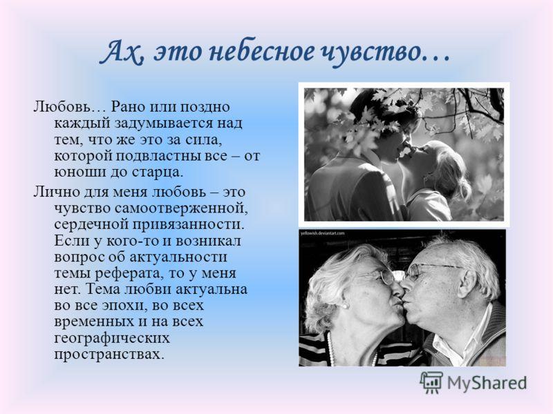 Ах, это небесное чувство… Любовь… Рано или поздно каждый задумывается над тем, что же это за сила, которой подвластны все – от юноши до старца. Лично для меня любовь – это чувство самоотверженной, сердечной привязанности. Если у кого-то и возникал во
