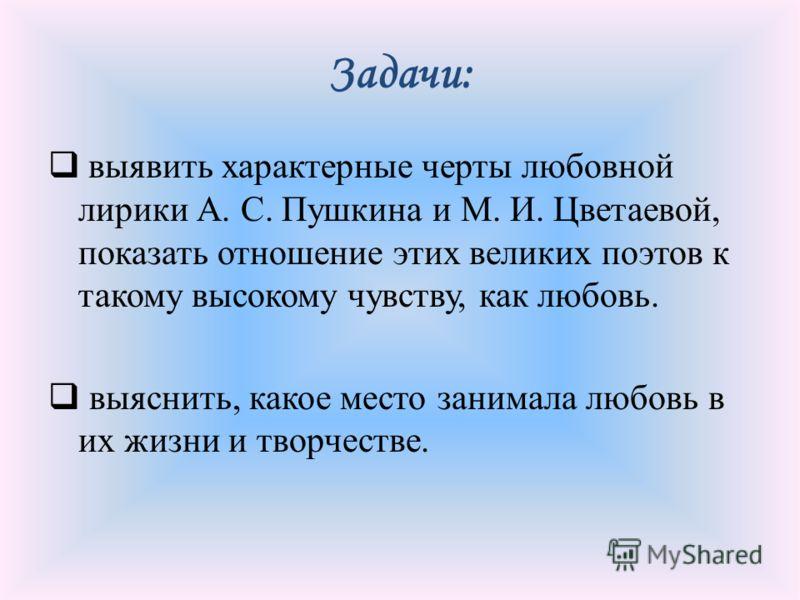 Задачи: выявить характерные черты любовной лирики А. С. Пушкина и М. И. Цветаевой, показать отношение этих великих поэтов к такому высокому чувству, как любовь. выяснить, какое место занимала любовь в их жизни и творчестве.