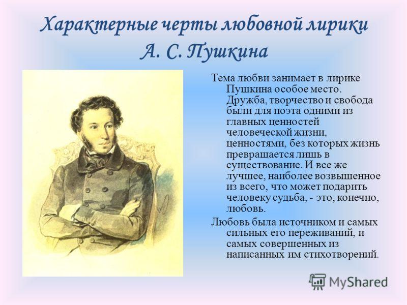 Характерные черты любовной лирики А. С. Пушкина Тема любви занимает в лирике Пушкина особое место. Дружба, творчество и свобода были для поэта одними из главных ценностей человеческой жизни, ценностями, без которых жизнь превращается лишь в существов