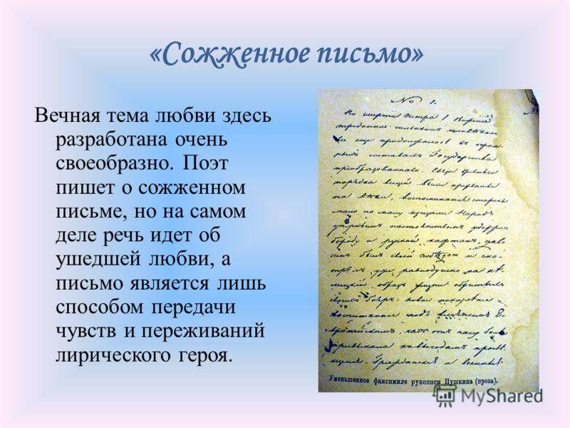 «Сожженное письмо» Вечная тема любви здесь разработана очень своеобразно. Поэт пишет о сожженном письме, но на самом деле речь идет об ушедшей любви, а письмо является лишь способом передачи чувств и переживаний лирического героя.