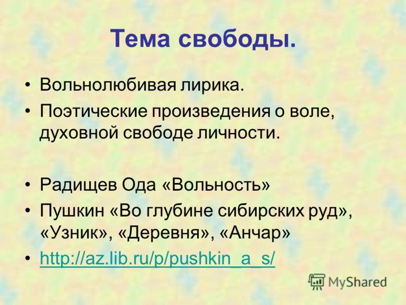 Тема свободы. Вольнолюбивая лирика. Поэтические произведения о воле, духовной свободе личности. Радищев Ода «Вольность» Пушкин «Во глубине сибирских руд», «Узник», «Деревня», «Анчар» http://az.lib.ru/p/pushkin_a_s/