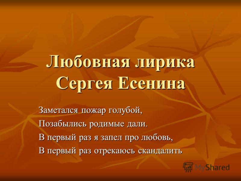 Любовная лирика Сергея Есенина Заметался пожар голубой, Позабылись родимые дали. В первый раз я запел про любовь, В первый раз отрекаюсь скандалить