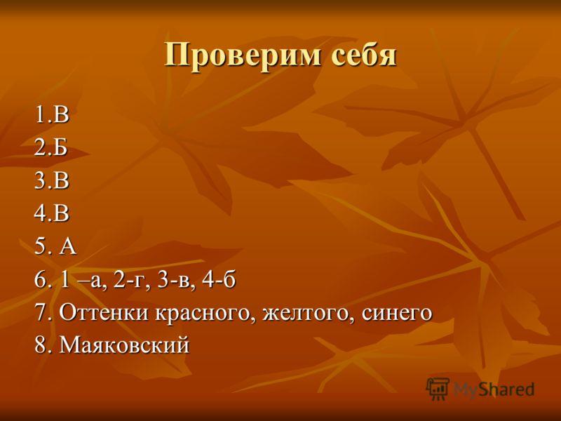 Проверим себя 1.В2.Б3.В4.В 5. А 6. 1 –а, 2-г, 3-в, 4-б 7. Оттенки красного, желтого, синего 8. Маяковский