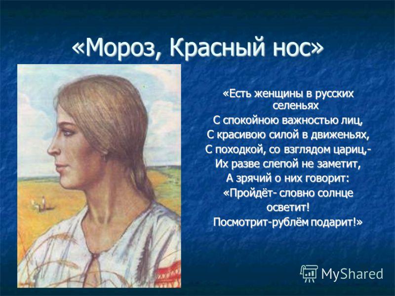 «Мороз, Красный нос» «Есть женщины в русских селеньях С спокойною важностью лиц, С красивою силой в движеньях, С походкой, со взглядом цариц,- Их разве слепой не заметит, А зрячий о них говорит: «Пройдёт- словно солнце осветит! Посмотрит-рублём подар