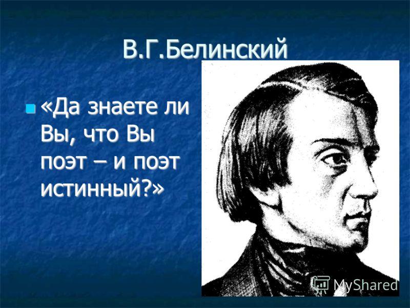 В.Г.Белинский «Да знаете ли Вы, что Вы поэт – и поэт истинный?» «Да знаете ли Вы, что Вы поэт – и поэт истинный?»
