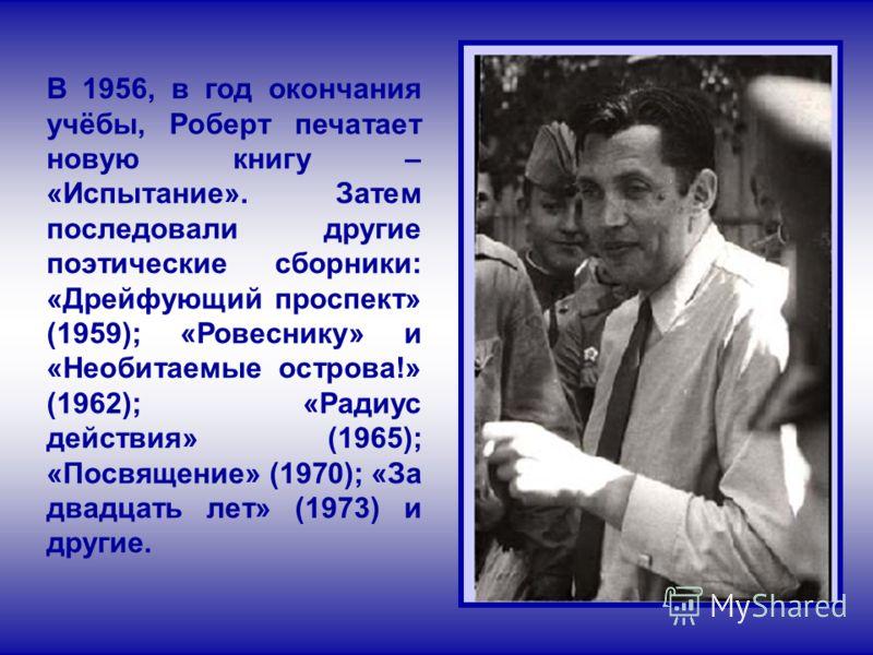 В 1956, в год окончания учёбы, Роберт печатает новую книгу – «Испытание». Затем последовали другие поэтические сборники: «Дрейфующий проспект» (1959); «Ровеснику» и «Необитаемые острова!» (1962); «Радиус действия» (1965); «Посвящение» (1970); «За два
