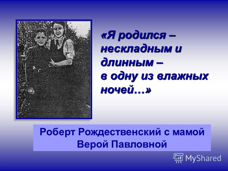 Роберт Рождественский с мамой Верой Павловной «Я родился – нескладным и длинным – в одну из влажных ночей…»