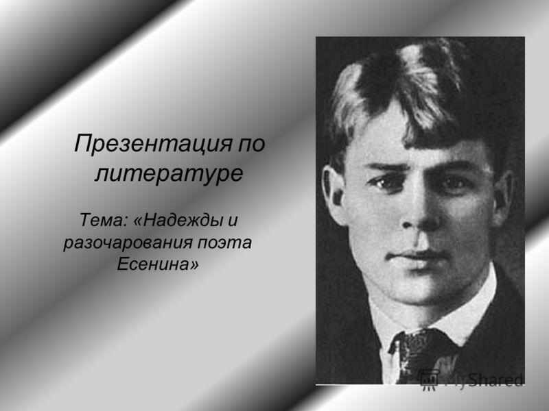 Презентация по литературе Тема: «Надежды и разочарования поэта Есенина»