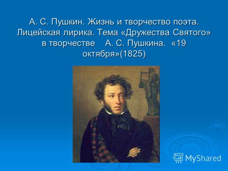 А. С. Пушкин. Жизнь и творчество поэта. Лицейская лирика. Тема «Дружества Святого» в творчестве А. С. Пушкина. «19 октября»(1825)
