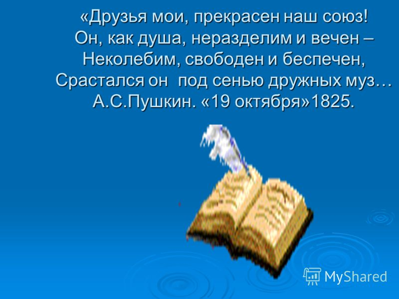 «Друзья мои, прекрасен наш союз! Он, как душа, неразделим и вечен – Неколебим, свободен и беспечен, Срастался он под сенью дружных муз… А.С.Пушкин. «19 октября»1825.