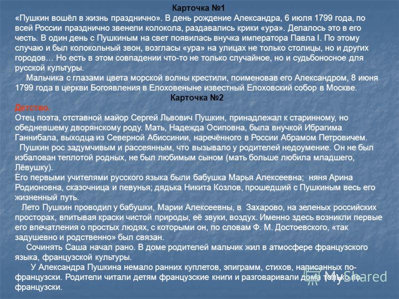 Карточка 1 «Пушкин вошёл в жизнь празднично». В день рождение Александра, 6 июля 1799 года, по всей России празднично звенели колокола, раздавались крики «ура». Делалось это в его честь. В один день с Пушкиным на свет появилась внучка императора Павл
