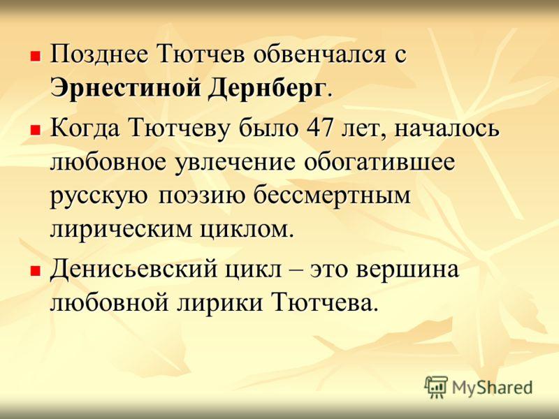 Позднее Тютчев обвенчался с Эрнестиной Дернберг. Позднее Тютчев обвенчался с Эрнестиной Дернберг. Когда Тютчеву было 47 лет, началось любовное увлечение обогатившее русскую поэзию бессмертным лирическим циклом. Когда Тютчеву было 47 лет, началось люб
