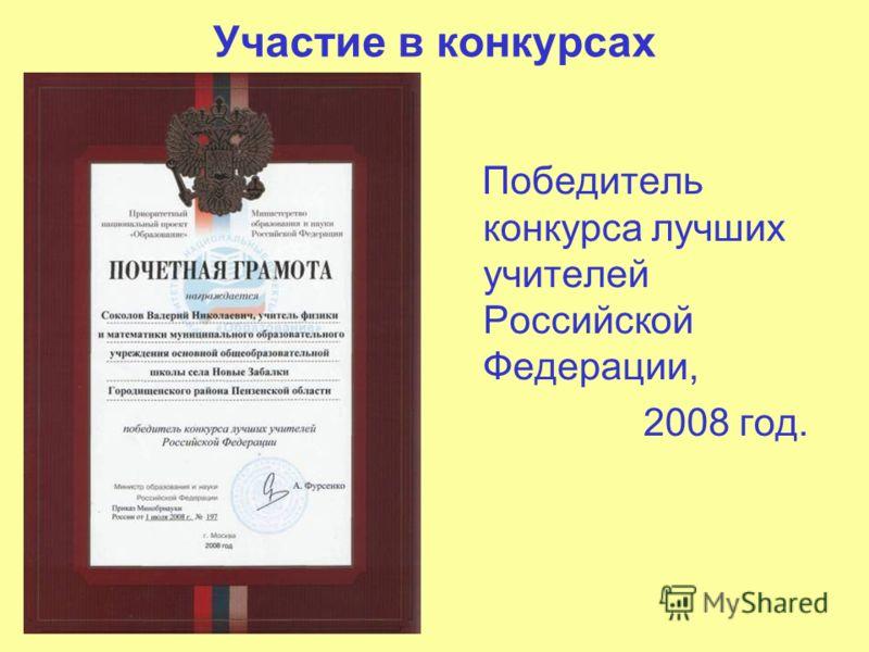 Участие в конкурсах Победитель конкурса лучших учителей Российской Федерации, 2008 год.