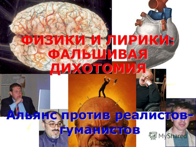 Альянс против реалистов- гуманистов ФИЗИКИ И ЛИРИКИ: ФАЛЬШИВАЯ ДИХОТОМИЯ