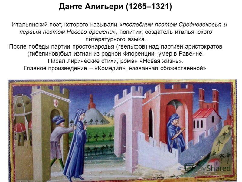 Данте Алигьери (1265–1321) Итальянский поэт, которого называли «последним поэтом Средневековья и первым поэтом Нового времени», политик, создатель итальянского литературного языка. После победы партии простонародья (гвельфов) над партией аристократов