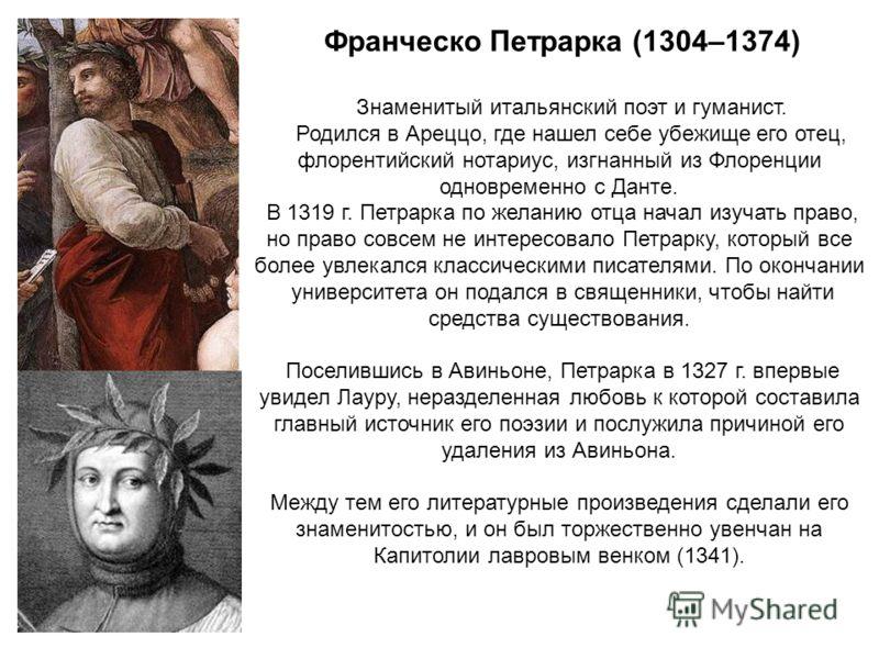 Франческо Петрарка (1304–1374) Знаменитый итальянский поэт и гуманист. Родился в Ареццо, где нашел себе убежище его отец, флорентийский нотариус, изгнанный из Флоренции одновременно с Данте. В 1319 г. Петрарка по желанию отца начал изучать право, но